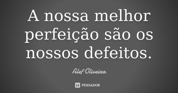 A nossa melhor perfeição são os nossos defeitos.... Frase de Alef Oliveira.