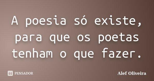 A poesia só existe, para que os poetas tenham o que fazer.... Frase de Alef Oliveira.