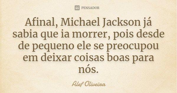 Afinal, Michael Jackson já sabia que ia morrer, pois desde de pequeno ele se preocupou em deixar coisas boas para nós.... Frase de Alef Oliveira.