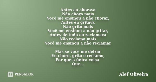 Antes eu chorava Não choro mais Você me ensinou a não chorar, Antes eu gritava Não grito mais Você me ensinou a não gritar, Antes de tudo eu reclamava Não recla... Frase de Alef Oliveira.
