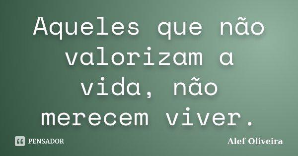 Aqueles que não valorizam a vida, não merecem viver.... Frase de Alef Oliveira.