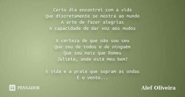 Certo dia encontrei com a vida Que discretamente se mostra ao mundo A arte de fazer alegrias A capacidade de dar voz aos mudos A certeza de que não sou seu Que ... Frase de Alef Oliveira.