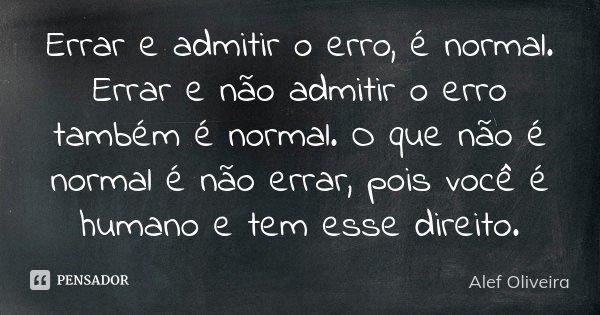 Errar e admitir o erro, é normal. Errar e não admitir o erro também é normal. O que não é normal é não errar, pois você é humano e tem esse direito.... Frase de Alef Oliveira.