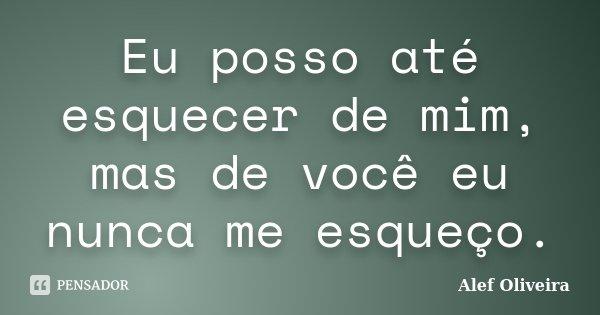 Eu posso até esquecer de mim, mas de você eu nunca me esqueço.... Frase de Alef Oliveira.