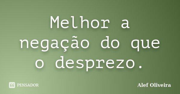 Melhor a negação do que o desprezo.... Frase de Alef Oliveira.