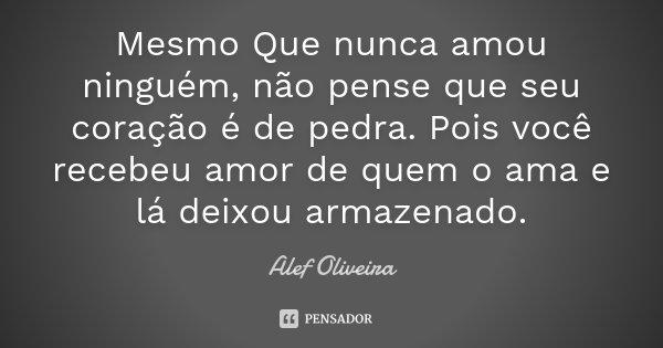 Mesmo Que nunca amou ninguém, não pense que seu coração é de pedra. Pois você recebeu amor de quem o ama e lá deixou armazenado.... Frase de Alef Oliveira.