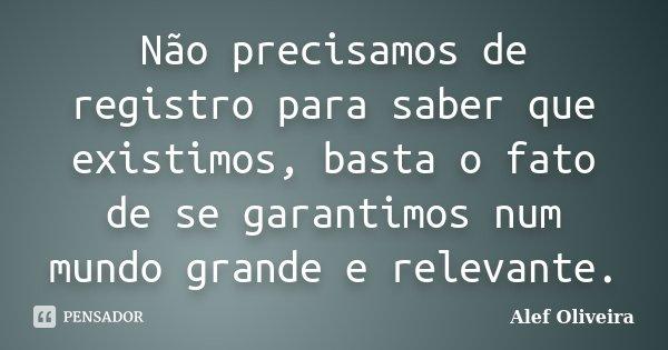 Não precisamos de registro para saber que existimos, basta o fato de se garantimos num mundo grande e relevante.... Frase de Alef Oliveira.