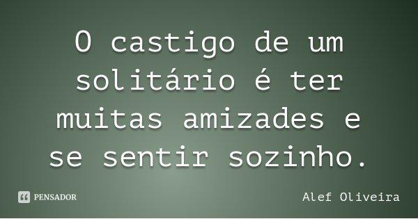 O castigo de um solitário é ter muitas amizades e se sentir sozinho.... Frase de Alef Oliveira.