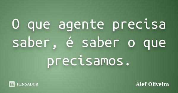 O que agente precisa saber, é saber o que precisamos.... Frase de Alef Oliveira.