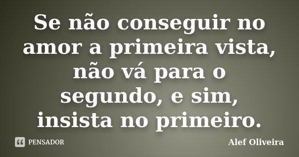 Se não conseguir no amor a primeira vista, não vá para o segundo, e sim, insista no primeiro.... Frase de Alef Oliveira.