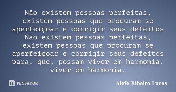 Não existem pessoas perfeitas, existem pessoas que procuram se aperfeiçoar e corrigir seus defeitos Não existem pessoas perfeitas, existem pessoas que procuram ... Frase de Alefe Ribeiro Lucas.