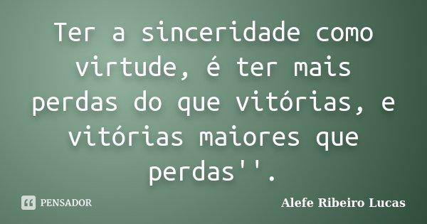 Ter a sinceridade como virtude, é ter mais perdas do que vitórias, e vitórias maiores que perdas''.... Frase de Alefe Ribeiro Lucas.