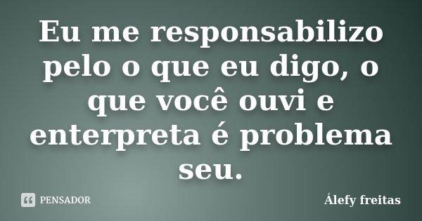 Eu me responsabilizo pelo o que eu digo, o que você ouvi e enterpreta é problema seu.... Frase de Álefy Freitas.