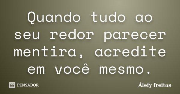 Quando tudo ao seu redor parecer mentira, acredite em você mesmo.... Frase de Álefy Freitas.