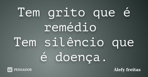 Tem grito que é remédio Tem silêncio que é doença.... Frase de Álefy Freitas.