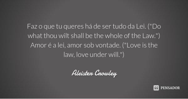 """Faz o que tu queres há de ser tudo da Lei. (""""Do what thou wilt shall be the whole of the Law."""") Amor é a lei, amor sob vontade. (""""Love is the law... Frase de Aleister crowley."""
