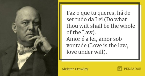 "Faz o que tu queres há de ser tudo da Lei. (""Do what thou wilt shall be the whole of the Law."") Amor é a lei, amor sob vontade. (""Love is the law... Frase de Aleister crowley."