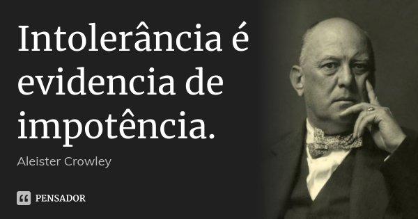 Intolerância é evidencia de impotência.... Frase de Aleister Crowley.