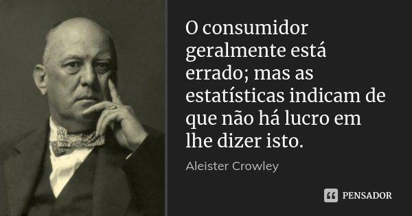 O consumidor geralmente está errado; mas as estatísticas indicam de que não há lucro em lhe dizer isto.... Frase de Aleister Crowley.