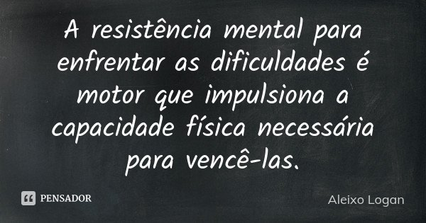A resistência mental para enfrentar as dificuldades é motor que impulsiona a capacidade física necessária para vencê-las.... Frase de Aleixo Logan.