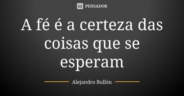A fé é a certeza das coisas que se esperam... Frase de Alejandro Bullón.