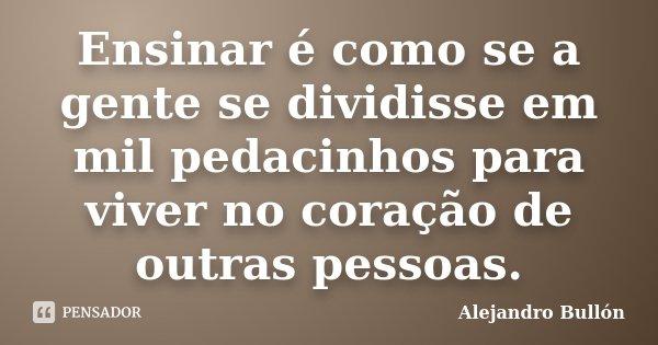 Ensinar é como se a gente se dividisse em mil pedacinhos para viver no coração de outras pessoas.... Frase de Alejandro Bullón.