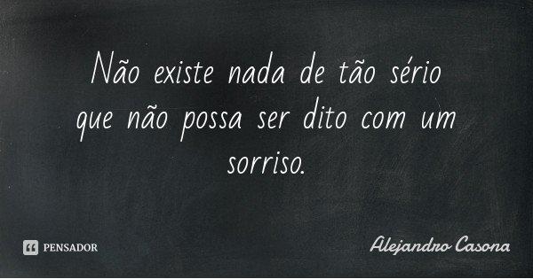 Não existe nada de tão sério que não possa ser dito com um sorriso.... Frase de Alejandro Casona.