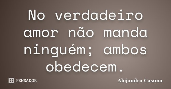 No verdadeiro amor não manda ninguém; ambos obedecem.... Frase de Alejandro Casona.
