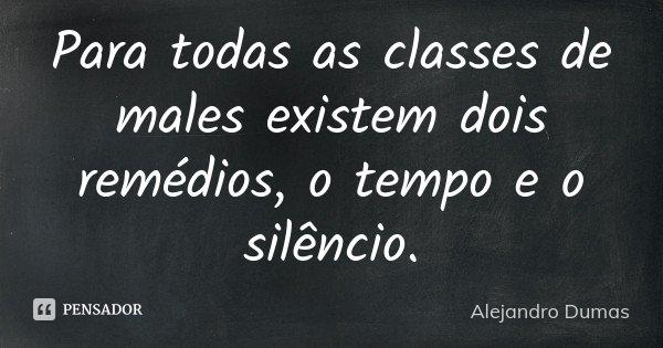 Para todas as classes de males existem dois remédios, o tempo e o silêncio.... Frase de Alejandro Dumas.
