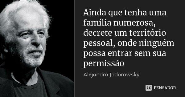 Ainda que tenha uma família numerosa, decrete um território pessoal, onde ninguém possa entrar sem sua permissão... Frase de Alejandro Jodorowsky.