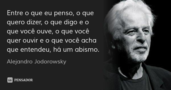 Entre o que eu penso, o que quero dizer, o que digo e o que você ouve, o que você quer ouvir e o que você acha que entendeu, há um abismo.... Frase de Alejandro Jodorowsky.