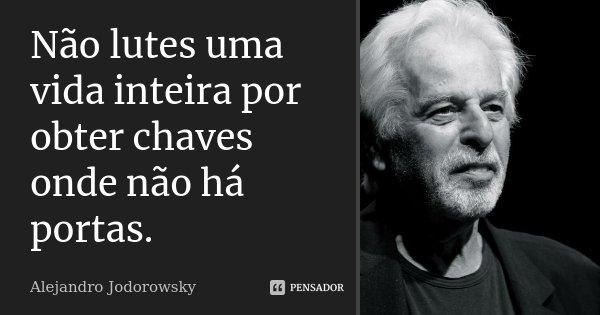 Não lutes uma vida inteira por obter chaves onde não há portas.... Frase de Alejandro Jodorowsky.