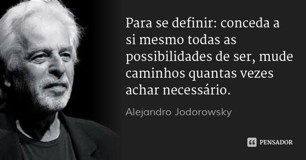 Para se definir: conceda a si mesmo todas as possibilidades de ser, mude caminhos quantas vezes achar necessário.... Frase de Alejandro Jodorowsky.
