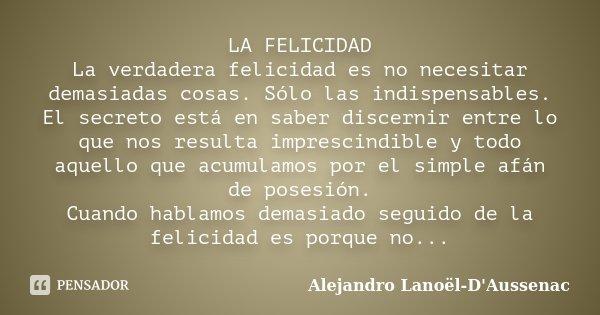 LA FELICIDAD La verdadera felicidad es no necesitar demasiadas cosas. Sólo las indispensables. El secreto está en saber discernir entre lo que nos resulta impre... Frase de Alejandro Lanoël-D'Aussenac.