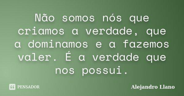 Não somos nós que criamos a verdade, que a dominamos e a fazemos valer. É a verdade que nos possui.... Frase de Alejandro Llano.