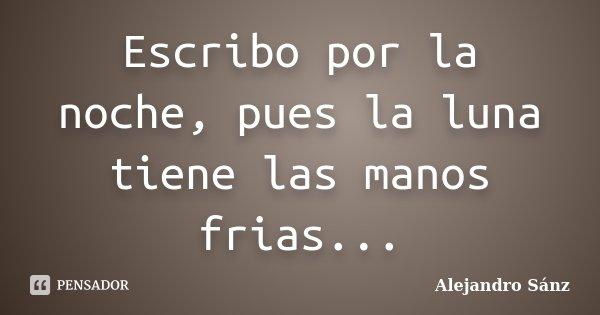 Escribo por la noche, pues la luna tiene las manos frias...... Frase de Alejandro Sánz.