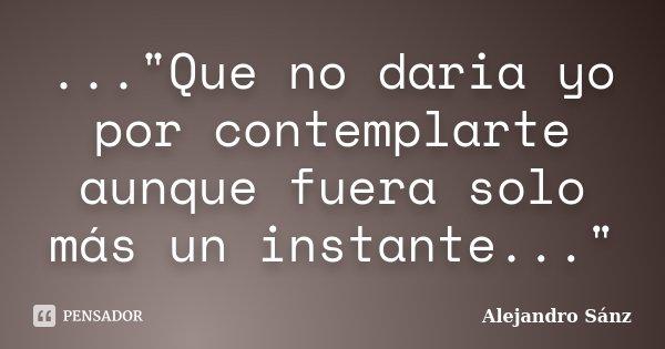 """...""""Que no daria yo por contemplarte aunque fuera solo más un instante...""""... Frase de Alejandro Sánz."""