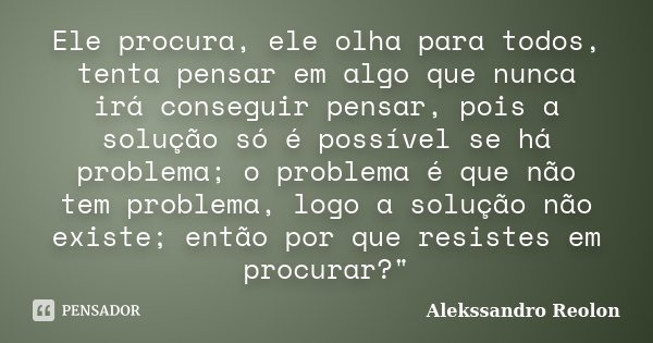 Ele procura, ele olha para todos, tenta pensar em algo que nunca irá conseguir pensar, pois a solução só é possível se há problema; o problema é que não tem pro... Frase de Alekssandro Reolon.