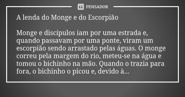 A lenda do Monge e do Escorpião Monge e discípulos iam por uma estrada e, quando passavam por uma ponte, viram um escorpião sendo arrastado pelas águas. O monge... Frase de Desconhecido.