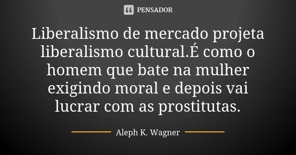 Liberalismo de mercado projeta liberalismo cultural.É como o homem que bate na mulher exigindo moral e depois vai lucrar com as prostitutas.... Frase de Aleph K. Wagner.