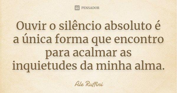 Ouvir o silêncio absoluto é a única forma que encontro para acalmar as inquietudes da minha alma.... Frase de Ale Ruffini.