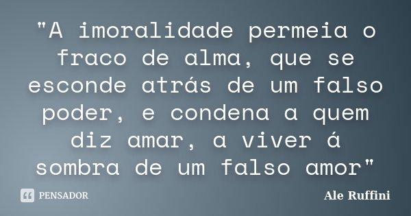 """""""A imoralidade permeia o fraco de alma, que se esconde atrás de um falso poder, e condena a quem diz amar, a viver á sombra de um falso amor""""... Frase de Ale Ruffini."""
