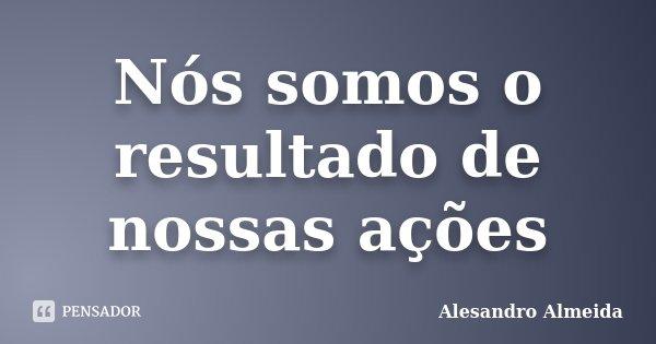 Nós somos o resultado de nossas ações... Frase de Alesandro Almeida.