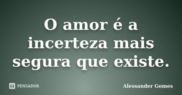 O amor é a incerteza mais segura que existe.... Frase de Alessander Gomes.