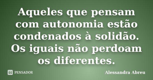 Aqueles que pensam com autonomia estão condenados à solidão. Os iguais não perdoam os diferentes.... Frase de Alessandra Abreu.