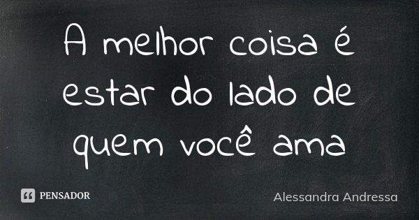 A melhor coisa é estar do lado de quem você ama... Frase de Alessandra Andressa.