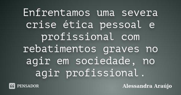 Enfrentamos uma severa crise ética pessoal e profissional com rebatimentos graves no agir em sociedade, no agir profissional.... Frase de Alessandra Araújo.