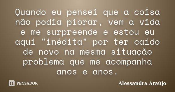 """Quando eu pensei que a coisa não podia piorar, vem a vida e me surpreende e estou eu aqui """"inédita"""" por ter caído de novo na mesma situação problema q... Frase de Alessandra Araújo."""