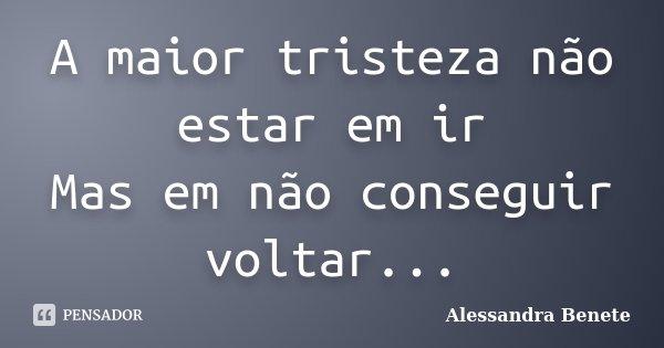 A maior tristeza não estar em ir Mas em não conseguir voltar...... Frase de Alessandra Benete.