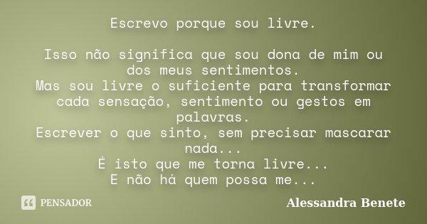 Escrevo porque sou livre. Isso não significa que sou dona de mim ou dos meus sentimentos. Mas sou livre o suficiente para transformar cada sensação, sentimento ... Frase de Alessandra Benete.